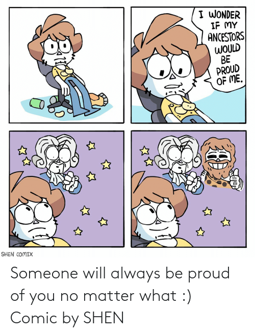Proud, Wonder, and Shen: I WONDER  IF MY  ANCESTORS  WOULD  BE  PROUD  OF ME.  SHEN COMIX Someone will always be proud of you no matter what :) Comic by SHEN