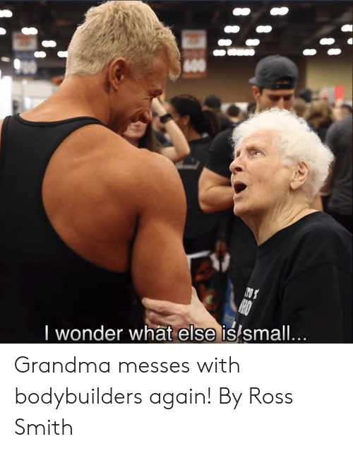Dank, Grandma, and Wonder: I wonder what else is/small Grandma messes with bodybuilders again!  By Ross Smith