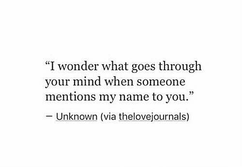 """Mind, Wonder, and Via: """"I wonder what goes through  your mind when someone  mentions my name to you.""""  CE  Unknown (via thelovejournals)"""