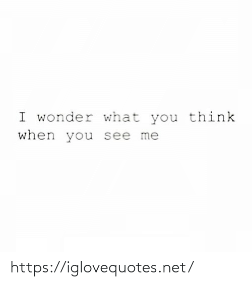 You Think: I wonder what you think  when you see me https://iglovequotes.net/
