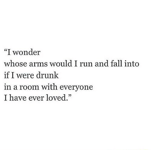 """Drunk, Fall, and Run: """"I wonder  whose arms would I run and fall into  if I were drunk  in a room with everyone  I have ever loved."""""""