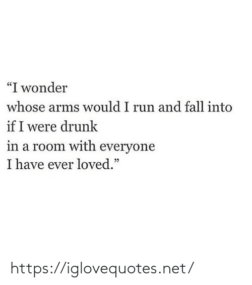"arms: ""I wonder  whose arms would I run and fall into  if I were drunk  in a room with everyone  I have ever loved."" https://iglovequotes.net/"
