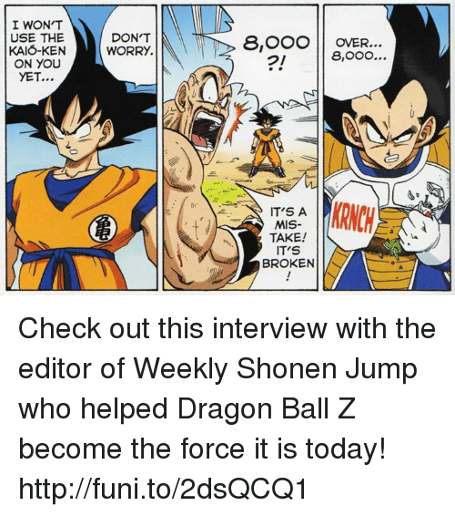 Dank, Ken, and Dragon Ball Z: I WON'T  USE THE  KAIO-KEN  ON YOU  YET...  DON'T  WORRY.  8, OOO OVER...  8,OOO...  IT'S A  MIS-  TAKE!  IT'S  BROKEN Check out this interview with the editor of Weekly Shonen Jump who helped Dragon Ball Z become the force it is today!   http://funi.to/2dsQCQ1