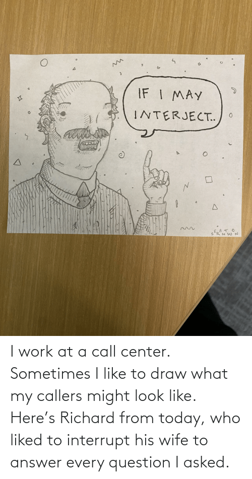 Look Like: I work at a call center. Sometimes I like to draw what my callers might look like. Here's Richard from today, who liked to interrupt his wife to answer every question I asked.