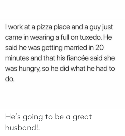Hungry, Pizza, and Work: I work at a pizza place and a guy just  came in wearing a full on tuxedo. He  said he was getting married in 20  minutes and that his fiancée said she  was hungry, so he did what he had to  do. He's going to be a great husband!!