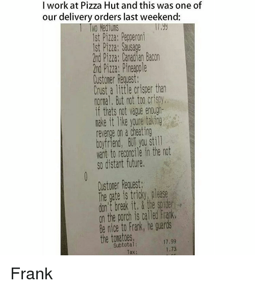 Cheating, Memes, and Pizza: I work at Pizza Hut and this was one of  our delivery orders last weekend:  NO Mediums  1st Pizza: Pepperoni  1st Pizza: Sausage  2nd Pizza: Canadian Bacon  mnd Pizza: Pineapple  Customer Request  Crust a little crisper than  normal, But not too crisny  if thats not ague enough  poke it like youre taking  revenge on a cheating  boyfriend, BT you still  want to reconcile in the not  so distant future.  Customer Request;  The gate is tricky, please  don't break it the spider  on the porch is called Frank,  Be nice to Frank, he guards  the tomatoes,  17,99  Subtotal:  1.73  Tax Frank