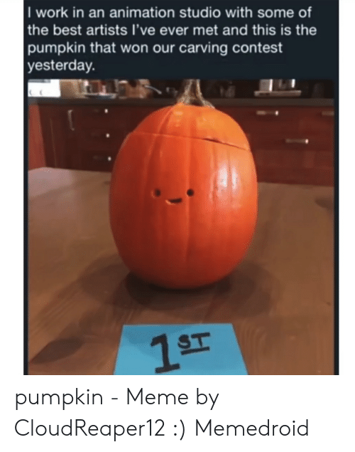 Pumpkin Meme: I work in an animation studio with some of  the best artists l've ever met and this is the  pumpkin that won our carving contest  yesterday. pumpkin - Meme by CloudReaper12 :) Memedroid