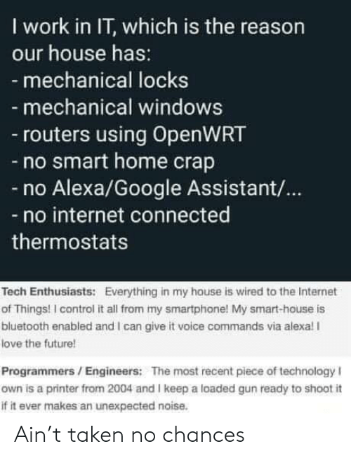 Assistant: I work in IT, which is the reason  our house has:  - mechanical locks  mechanical windows  routers using OpenWRT  -no smart home crap  Alexa/Google Assistant/...  no internet connected  thermostats  Tech Enthusiasts: Everything in my house is wired to the Internet  of Things! I control it all from my smartphone! My smart-house is  bluetooth enabled and I can give it voice commands via alexa! I  love the future!  Programmers/Engineers: The most recent piece of technology I  own is a printer from 2004 and I keep a loaded gun ready to shoot i  if it ever makes an unexpected noise. Ain't taken no chances