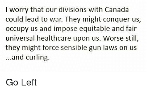 Canada, Gun, and Curling: I worry that our divisions with Canada  universal healthcare upon us. Worse still,  they might force sensible gun laws on us  ...and curling. Go Left