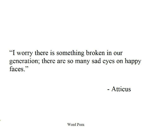 "Happy, Porn, and Word: ""I worry there is something broken in our  generation; there are so many sad eyes on happy  faces.""  Atticus  Word Porn"