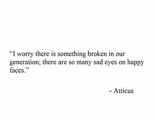 "Happy, Sad, and Atticus: ""I worry there is something broken in our  generation; there are so many sad eyes on happy  faces.""  25  - Atticus"