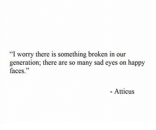 "Happy, Sad, and Atticus: ""I worry there is something broken in our  generation; there are so many sad eyes on happy  faces.""  - Atticus"