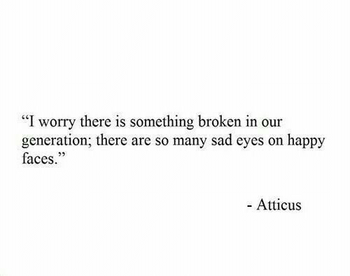"""happy faces: """"I worry there is something broken in our  generation; there are so many sad eyes on happy  faces.""""  - Atticus"""