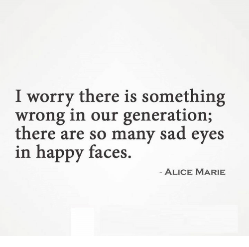 Happy, Sad, and Alice: I worry there is something  wrong in our generation;  there are so many sad eyes  in happy faces  ALICE MARIE