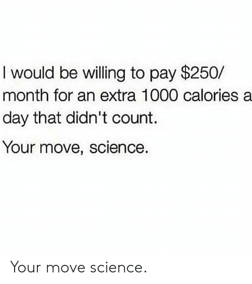 Science, Day, and Move: I would be willing to pay $250/  month for an extra 1000 calories a  day that didn't count.  Your move, science. Your move science.
