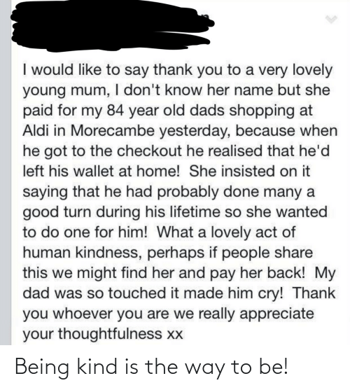 Appreciate: I would like to say thank you to a very lovely  young mum, I don't know her name but she  paid for my 84 year old dads shopping at  Aldi in Morecambe yesterday, because when  he got to the checkout he realised that he'd  left his wallet at home! She insisted on it  saying that he had probably done many a  good turn during his lifetime so she wanted  to do one for him! What a lovely act of  human kindness, perhaps if people share  this we might find her and pay her back! My  dad was so touched it made him cry! Thank  you whoever you are we really appreciate  your thoughtfulness xx Being kind is the way to be!