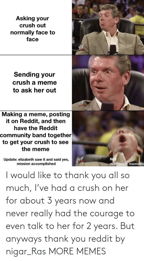 Crush: I would like to thank you all so much, I've had a crush on her for about 3 years now and never really had the courage to even talk to her for 2 years. But anyways thank you reddit by nigar_Ras MORE MEMES