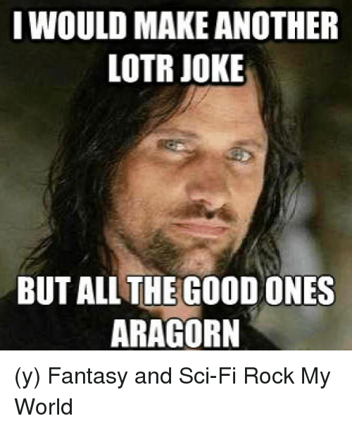 Aragorn: I WOULD MAKE ANOTHER  LOTR JOKE  BUT ALL THE GOOD ONES  ARAGORN (y) Fantasy and Sci-Fi Rock My World