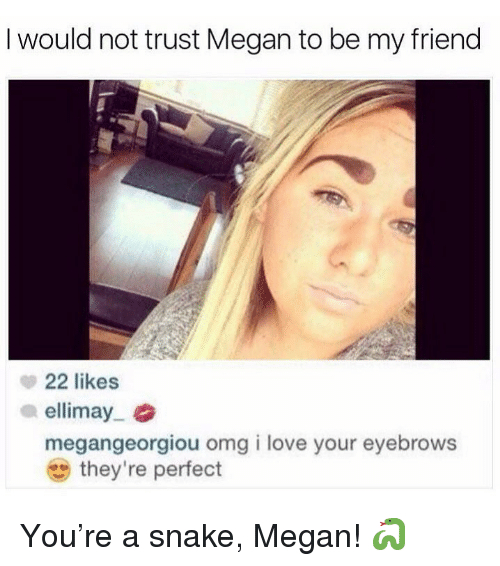 Funny, Love, and Megan: I would not trust Megan to be my friend  22 likes  ellimay.  megangeorgiou omg i love your eyebrows  they're perfect You're a snake, Megan! 🐍