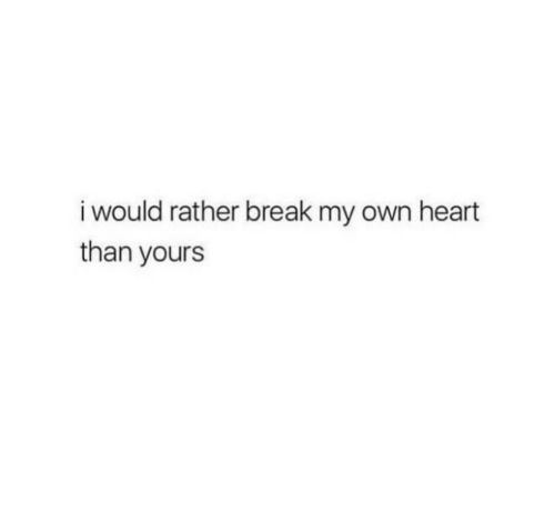 Break, Heart, and Own: i would rather break my own heart  than yours