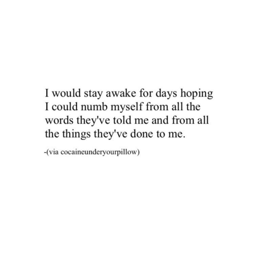 All the Things: I would stay awake for days hoping  I could numb myself from all the  words they've told me and from all  the things they've done to me.  -(via cocaineunderyourpillow)