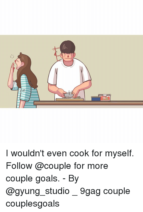 9gag, Goals, and Memes: I wouldn't even cook for myself. Follow @couple for more couple goals. - By @gyung_studio _ 9gag couple couplesgoals