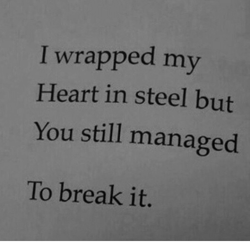 Break, Heart, and Steel: I wrapped my  Heart in steel but  You still managed  To break it.