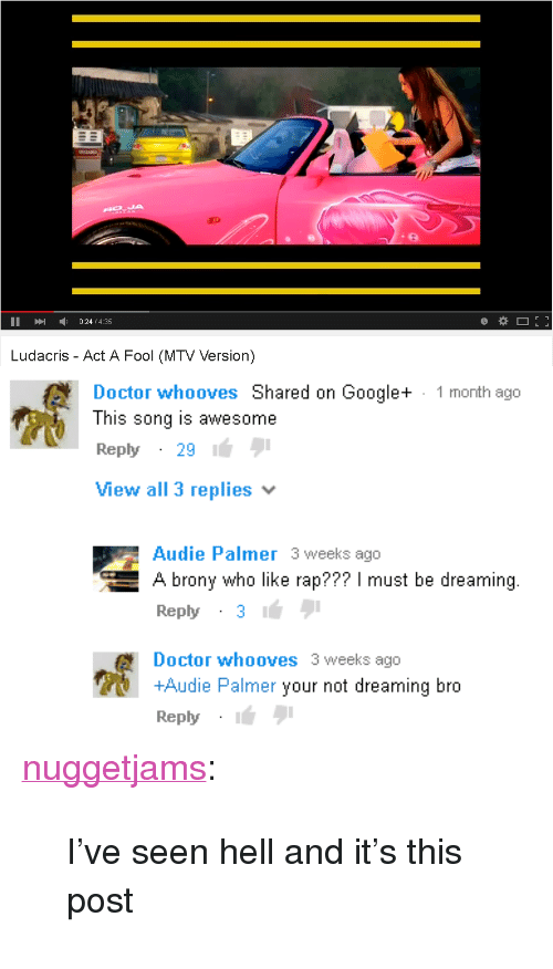 """brony: IA  II024/4.35  Ludacris - Act A Fool (MTV Version)   Doctor whooves Shared on Google+  This song is awesome  Reply29  View all 3 replies  1 month ago  Audie Palmer 3 weeks ago  A brony who like rap??? I must be dreaming.  Reply31  Doctor whooves 3 weeks ago  +Audie Palmer your not dreaming bro  Reply <p><a href=""""https://nuggetjams.tumblr.com/post/167045670345/ive-seen-hell-and-its-this-post"""" class=""""tumblr_blog"""">nuggetjams</a>:</p>  <blockquote><p>I've seen hell and it's this post </p></blockquote>"""
