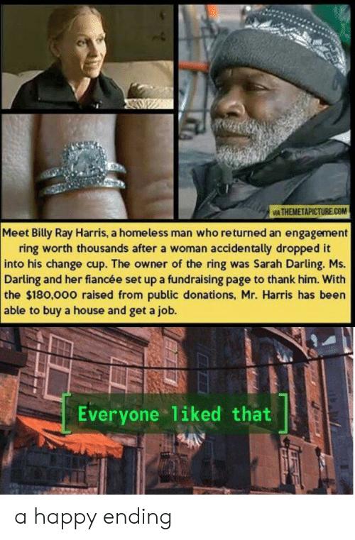 homeless man: IA THEMETAPICTURE.COM  Meet Billy Ray Harris, a homeless man who returned an engagement  ring worth thousands after a woman accidentally dropped it  into his change cup. The owner of the ring was Sarah Darling. Ms.  Darling and her fiancée set up a fundraising page to thank him. With  the $180,000 raised from public donations, Mr. Harris has been  able to buy a house and get a job.  Everyone liked that a happy ending