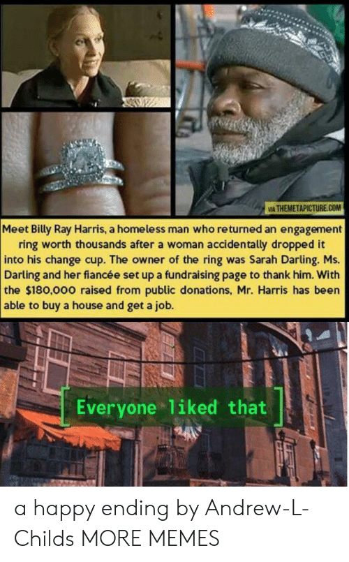 homeless man: IA THEMETAPICTURE.COM  Meet Billy Ray Harris, a homeless man who returned an engagement  ring worth thousands after a woman accidentally dropped it  into his change cup. The owner of the ring was Sarah Darling. Ms.  Darling and her fiancée set up a fundraising page to thank him. With  the $180,000 raised from public donations, Mr. Harris has been  able to buy a house and get a job.  Everyone liked that a happy ending by Andrew-L-Childs MORE MEMES