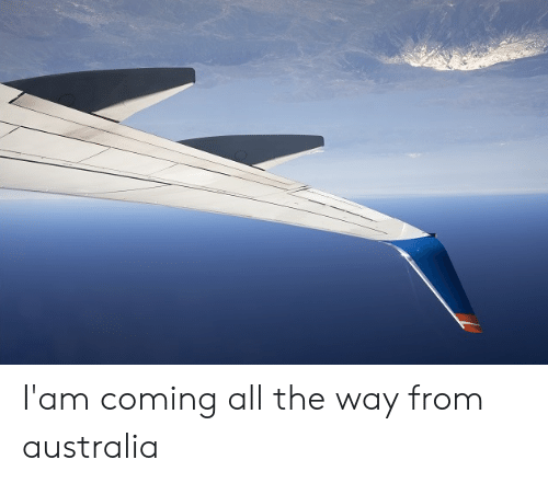 all the way: I'am coming all the way from australia