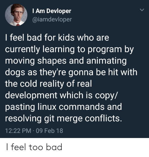 for kids: IAm Devloper  @iamdevloper  I feel bad for kids who are  currently learning to program by  moving shapes and animating  dogs as they're gonna be hit with  the cold reality of real  development which is copy/  pasting linux commands and  resolving git merge conflicts.  12:22 PM 09 Feb 18 I feel too bad