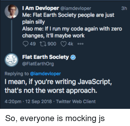 flat earth society: IAm Devloper @iamdevloper  Me: Flat Earth Society people are just  plain silly  Also me: Ir I run my code again with zero  3h  changes, it'll maybe work  49 t1 900 4k  Flat Earth Society  @FlatEarthOrg  Replying to @iamdevloper  I mean, if you're writing JavaScript,  that's not the worst approach.  4:20pm 12 Sep 2018 Twitter Web Client So, everyone is mocking js