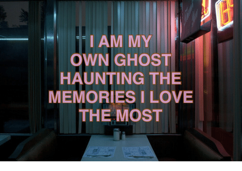 Haunting: IAM MY  OWN GHOST  HAUNTING THE  MEMORIES I LOVE  THE MOST