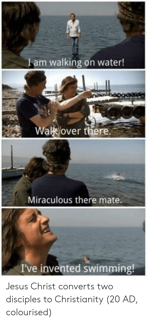Christianity: Iam walking on water!  Wal over there  Miraculous there mate  I've invented swimming! Jesus Christ converts two disciples to Christianity (20 AD, colourised)