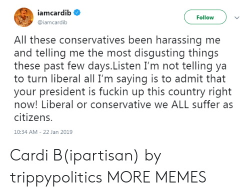 harassing: iamcardib  Follow  @iamcardib  All these conservatives been harassing me  and telling me the most disqusting things  these past few days.Listen I'm not telling ya  to turn liberal all I'm saying is to admit that  your president is fuckin up this country right  now! Liberal or conservative we ALL suffer as  citizens.  10:34 AM-22 Jan 2019 Cardi B(ipartisan) by trippypolitics MORE MEMES