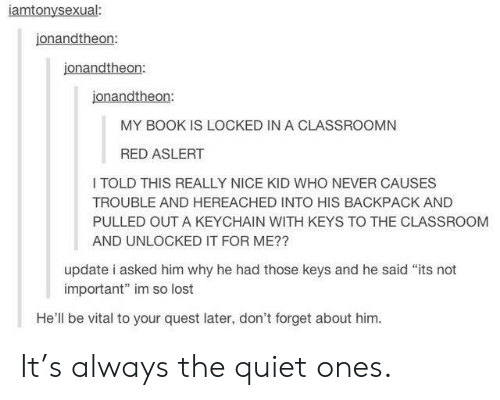 "Lost, Book, and Classroom: iamtonysexual:  jonandtheon:  jonandtheon:  jonandtheon:  MY BOOK IS LOCKED IN A CLASSROOMN  RED ASLERT  I TOLD THIS REALLY NICE KID WHO NEVER CAUSES  TROUBLE AND HEREACHED INTO HIS BACKPACK AND  PULLED OUT A KEYCHAIN WITH KEYS TO THE CLASSROOM  AND UNLOCKED IT FOR ME??  update i asked him why he had those keys and he said ""its not  important"" im so lost  He'll be vital to your quest later, don't forget about him. It's always the quiet ones."