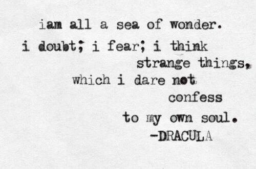 A Sea: ian all a sea of wonder.  i doubt; i fear; i think  strange things,  which i dare net  confess  to ry own soul.  DRACULA