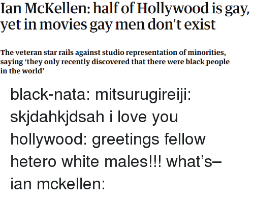 Gif, Love, and Movies: Ian McKellen: half of Hollywood is gay,  yet in movies gay men don't exist  The veteran star rails against studio representation of minorities,  saying 'they only recently discovered that there were black people  in the world' black-nata: mitsurugireiji: skjdahkjdsah i love you hollywood: greetings fellow hetero white males!!! what's– ian mckellen:
