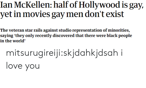 Ian McKellen: Ian McKellen: half of Hollywood is gay,  yet in movies gay men don't exist  The veteran star rails against studio representation of minorities,  saying 'they only recently discovered that there were black people  in the world' mitsurugireiji:skjdahkjdsah i love you