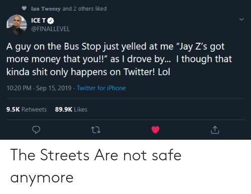 "Iphone, Jay, and Lol: Ian Tweezy and 2 others liked  ICE TO  WAR  @FINALLEVEL  A guy on the Bus Stop just yelled at me ""Jay Z's got  more money that you!"" as I drove by.. I though that  kinda shit only happens on Twitter! Lol  10:20 PM Sep 15, 2019 Twitter for iPhone  9.5K Retweets  89.9K Likes The Streets Are not safe anymore"