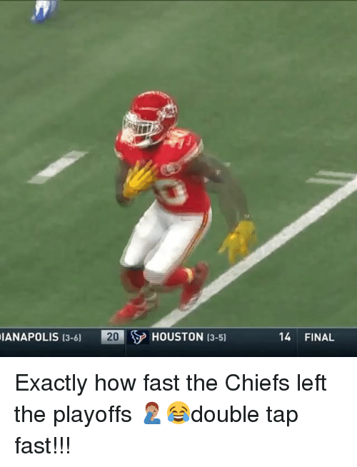 Memes, Chiefs, and Houston: IANAPOLIS 13-6)  HOUSTON 13-51  14 FINAL Exactly how fast the Chiefs left the playoffs 🤦🏽‍♂️😂double tap fast!!!