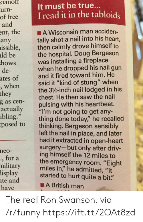"""Bling, Doug, and Funny: ianof  urn-  of free  and  It must be true..  I read it in the tabloids  ent, the A Wisconsin man acciden-  tally shot a nail into his heart,  then calmly drove himself to  the hospital. Doug Bergeson  was installing a fireplace  when he dropped his nail gun  and it fired toward him. He  said it """"kind of stung"""" when  the 3/%-inch nail lodged in his  chest. He then saw the nail  pulsing with his heartbeat.  any  issible,  ld be  hows  de-  ates of  when  they  g as cen-  actually  bling.""""  posed to  ,""""""""I'm not going to get any-  thing done today,"""" he recalled  thinking. Bergeson sensibly  left the nail in place, and later  had it extracted in open-heart  surgery-but only after driv-  ing himself the 12 miles to  the emergency room. """"Eight  miles in,"""" he admitted, """"it  neo-  ., for a  military  lisplay started to hurt quite a bit.""""  ate and  have  ■A British man The real Ron Swanson. via /r/funny https://ift.tt/2OAt8zd"""