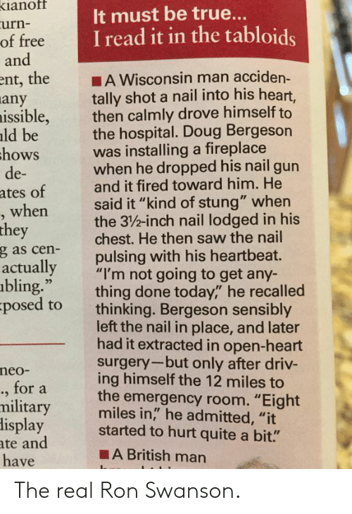 """Bling, Doug, and Ron Swanson: ianof  urn-  of free  and  It must be true..  I read it in the tabloids  ent, the A Wisconsin man acciden-  tally shot a nail into his heart,  then calmly drove himself to  the hospital. Doug Bergeson  was installing a fireplace  when he dropped his nail gun  and it fired toward him. He  said it """"kind of stung"""" when  the 3/%-inch nail lodged in his  chest. He then saw the nail  pulsing with his heartbeat.  any  issible,  ld be  hows  de-  ates of  when  they  g as cen-  actually  bling.""""  posed to  ,""""""""I'm not going to get any-  thing done today,"""" he recalled  thinking. Bergeson sensibly  left the nail in place, and later  had it extracted in open-heart  surgery-but only after driv-  ing himself the 12 miles to  the emergency room. """"Eight  miles in,"""" he admitted, """"it  neo-  ., for a  military  lisplay started to hurt quite a bit.""""  ate and  have  ■A British man The real Ron Swanson."""