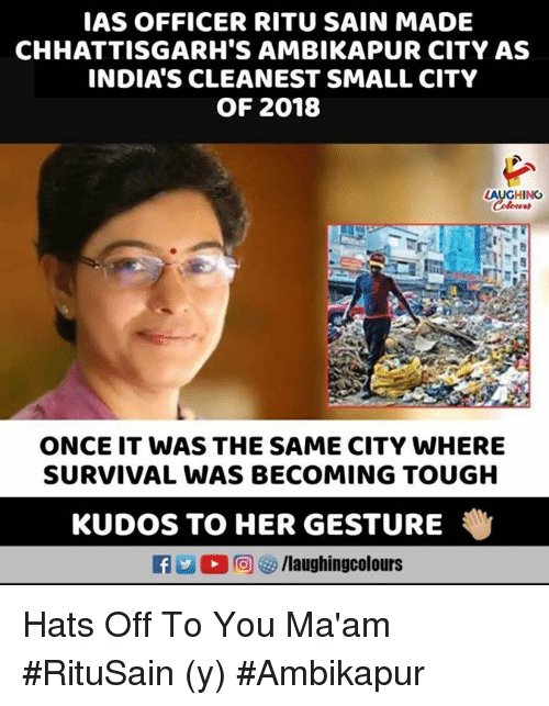 ias: IAS OFFICER RITU SAIN MADE  CHHATTISGARH'S AMBIKAPUR CITY AS  INDIA'S CLEANEST SMALL CITY  OF 2018  LAUGHING  ONCE IT WAS THE SAME CITY WHERE  SURVIVAL WAS BECOMING TOUGH  KUDOS TO HER GESTURE  Li  回妙/laughingcolours Hats Off To You Ma'am #RituSain (y) #Ambikapur