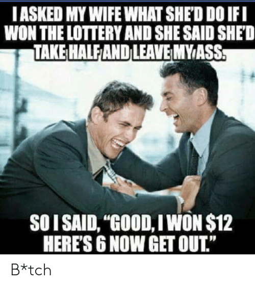 "Lottery, I Won, and Good: IASKED MY WIFE WHAT SHED D0 IFI  WON THE LOTTERY AND SHE SAID SHED  TAKE HALFAND LEAVEMYIASS  SOI SAID, ""GOOD, I WON $12  HERE'S 6 NOW GET OUT."" B*tch"