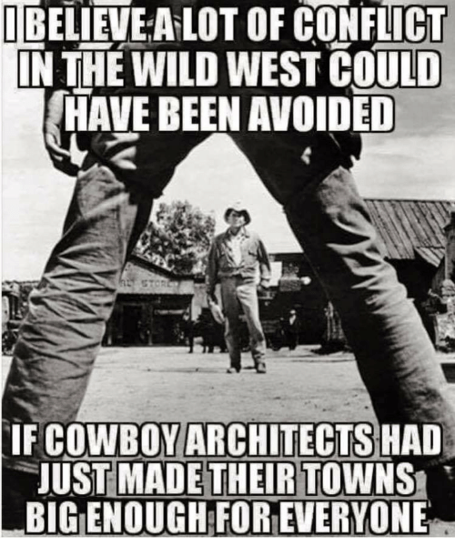 Wild, Cowboy, and Been: IBELIEVE A LOT OF CONFLICT  IN THE WILD WEST COULD  HAVE BEEN AVOIDED  COWBOY ARCHITECTS  JUST MADE THEIR TOWNS  BIG ENOUGH FOR EVERYONE  IF  HAD