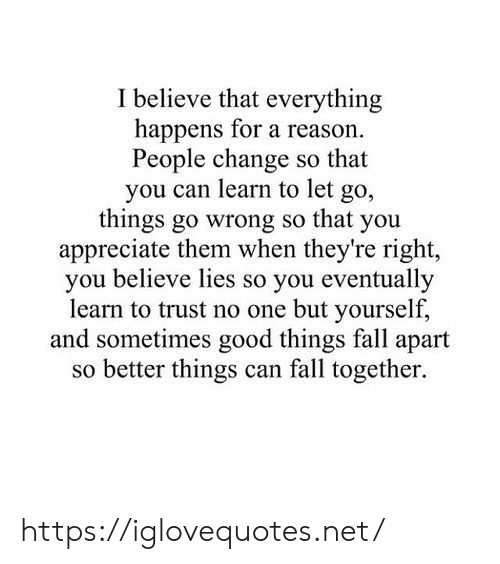 Fall, Appreciate, and Good: Ibelieve that everything  happens for a reason  People change so that  you can learn to let go,  things go wrong so that you  appreciate them when they're right,  you believe lies so you eventually  learn to trust no one but yourself,  and sometimes good things fall apart  so better things can fall together. https://iglovequotes.net/