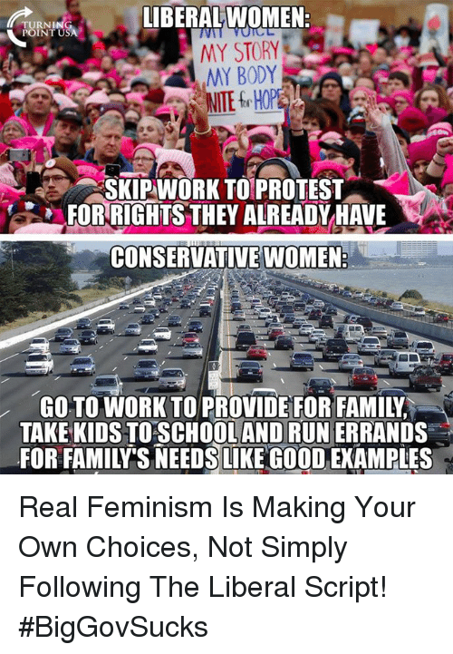 protestant: IBERALWOMEN  TURNI  MY STORY  MY BODY  SKIPWORK TO PROTEST  FOR RIGHTS THEY ALREADYHALE  CONSERVATIVE WOMEN  GO TO WORK TO PROVIDE FOR FAMILY  TAKE KIDS TO SCHOOLAND RUN ERRANDS  FOR FAMILY'S NEEDSLIKE GO0OD, EXAMPLES Real Feminism Is Making Your Own Choices, Not Simply Following The Liberal Script! #BigGovSucks