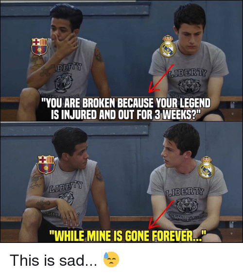 """Memes, Forever, and Sad: IBERTY  """"YOU ARE BROKEN BECAUSE YOUR LEGEND  IS INJURED AND OUT FOR 3WEEKS?  LIBEY  IBERTY  """"WHILE MINE IS GONE FOREVER.. This is sad... 😓"""